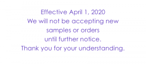 Effective April 1, 2020 we will not be accepting new samples or orders until further notice. Thank you for your understanding.